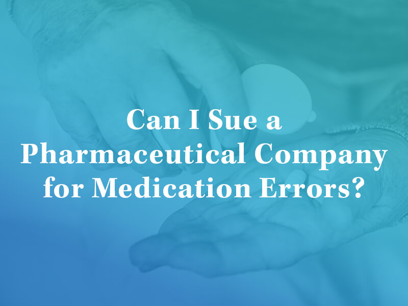 Can I Sue a Pharmaceutical Company for Medication Errors?