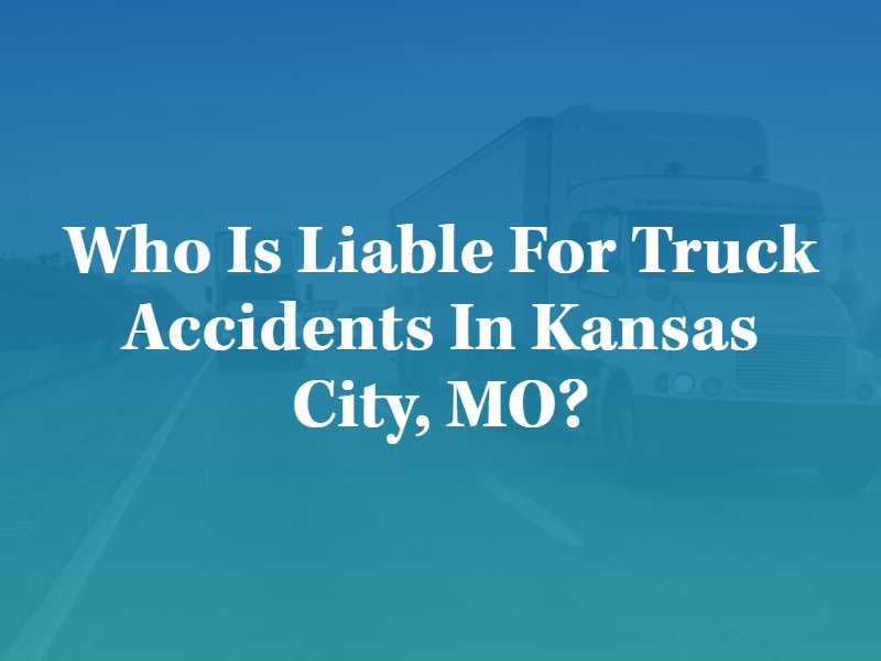 Who is Liable for Truck Accidents in Kansas City, MO?