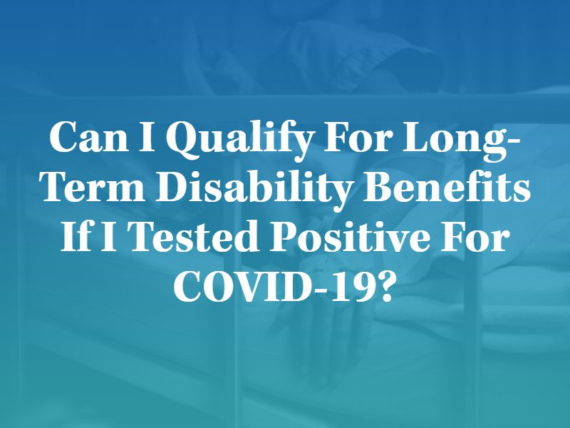 Can I Qualify for Long-Term Disability Benefits If I Tested Positive for COVID-19?